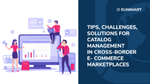 Tips, challenges, solutions for catalog management in cross-border Ecommerce Marketplace
